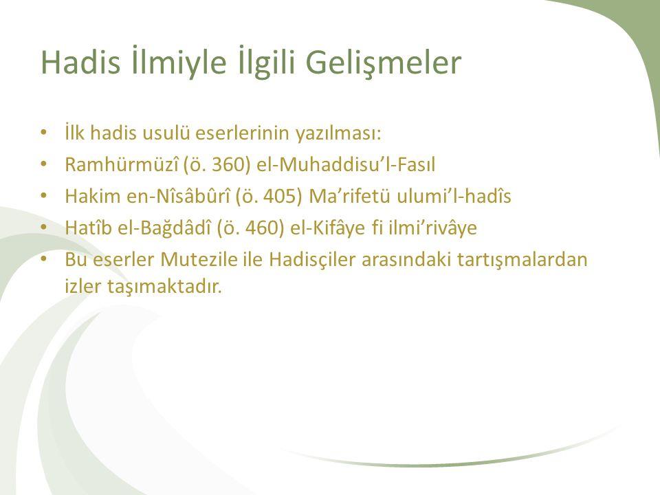Hadis İlmiyle İlgili Gelişmeler İlk hadis usulü eserlerinin yazılması: Ramhürmüzî (ö. 360) el-Muhaddisu'l-Fasıl Hakim en-Nîsâbûrî (ö. 405) Ma'rifetü u