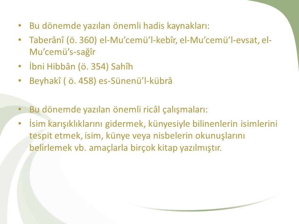 Bu dönemde yazılan önemli hadis kaynakları: Taberânî (ö. 360) el-Mu'cemü'l-kebîr, el-Mu'cemü'l-evsat, el- Mu'cemü's-sağîr İbni Hibbân (ö. 354) Sahîh B