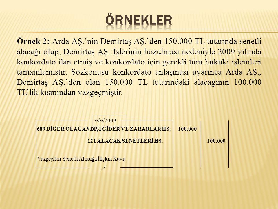Örnek 2: Arda AŞ.'nin Demirtaş AŞ.'den 150.000 TL tutarında senetli alacağı olup, Demirtaş AŞ. İşlerinin bozulması nedeniyle 2009 yılında konkordato i