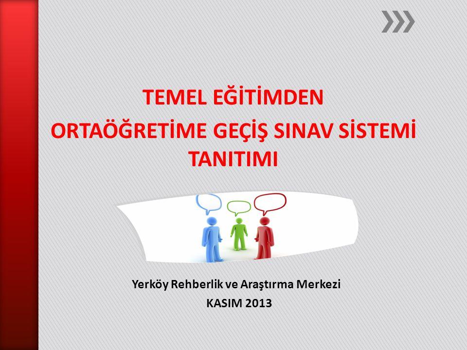TEMEL EĞİTİMDEN ORTAÖĞRETİME GEÇİŞ SINAV SİSTEMİ TANITIMI Yerköy Rehberlik ve Araştırma Merkezi KASIM 2013
