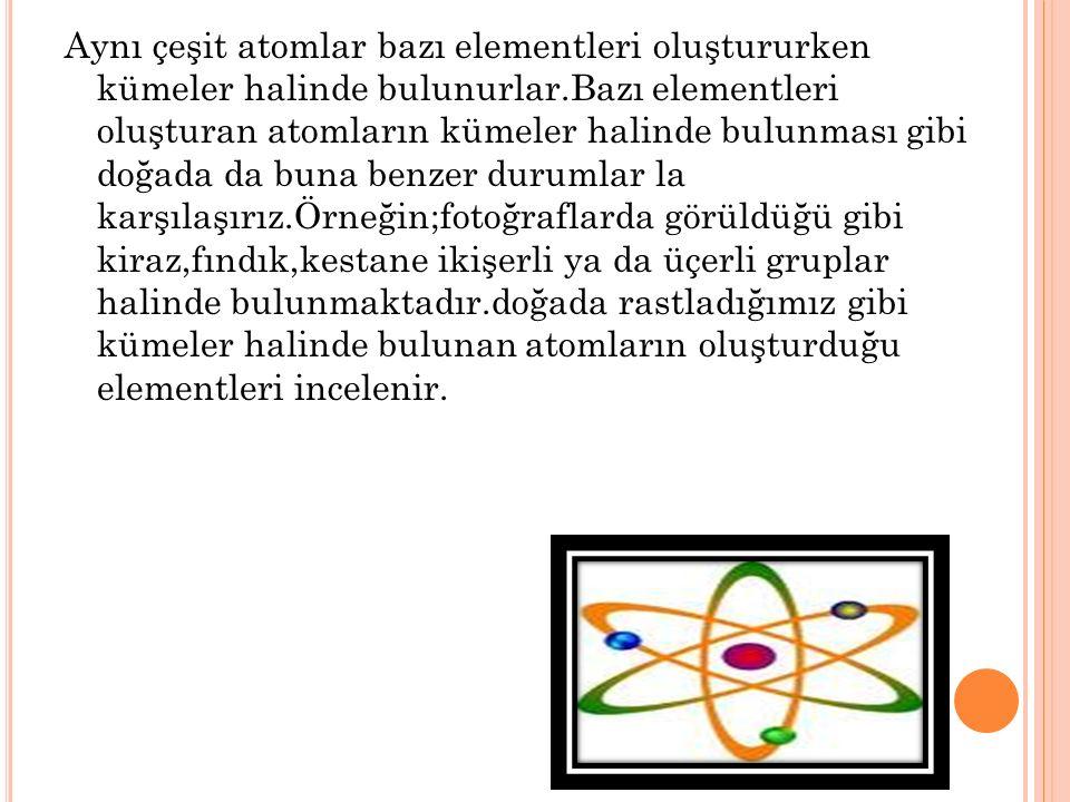 Aynı çeşit atomlar bazı elementleri oluştururken kümeler halinde bulunurlar.Bazı elementleri oluşturan atomların kümeler halinde bulunması gibi doğada