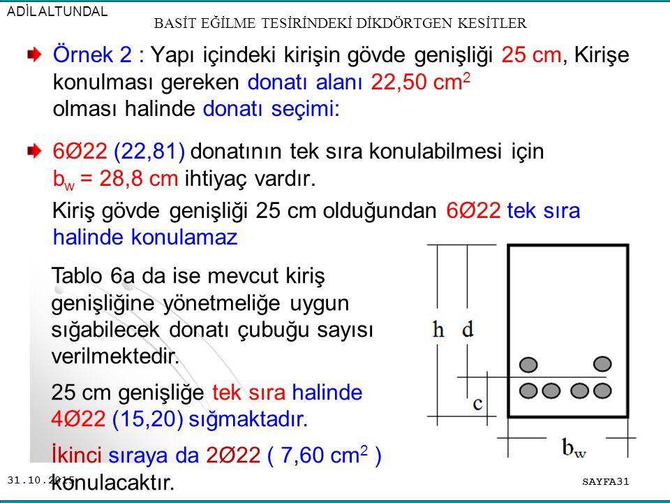 31.10.2015 Örnek 2 : Yapı içindeki kirişin gövde genişliği 25 cm, Kirişe konulması gereken donatı alanı 22,50 cm 2 olması halinde donatı seçimi: 6Ø22
