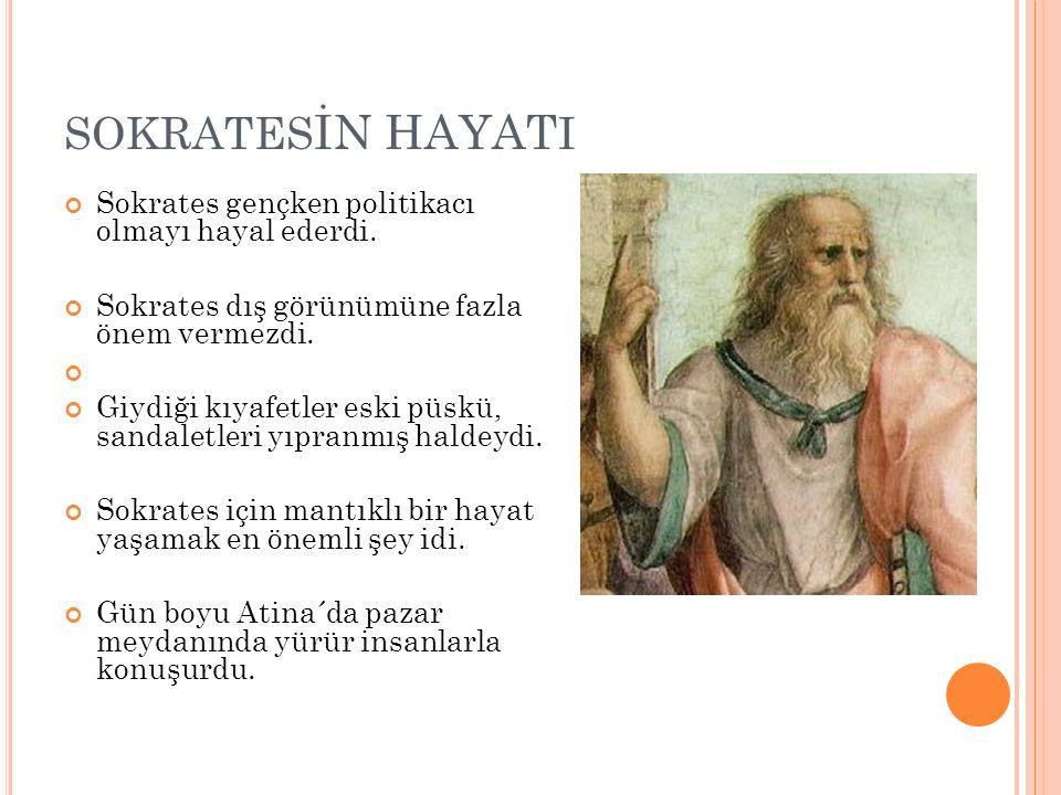 SOKRATES İN HAYAT I Sokrates gençken politikacı olmayı hayal ederdi. Sokrates dış görünümüne fazla önem vermezdi. Giydiği kıyafetler eski püskü, sanda