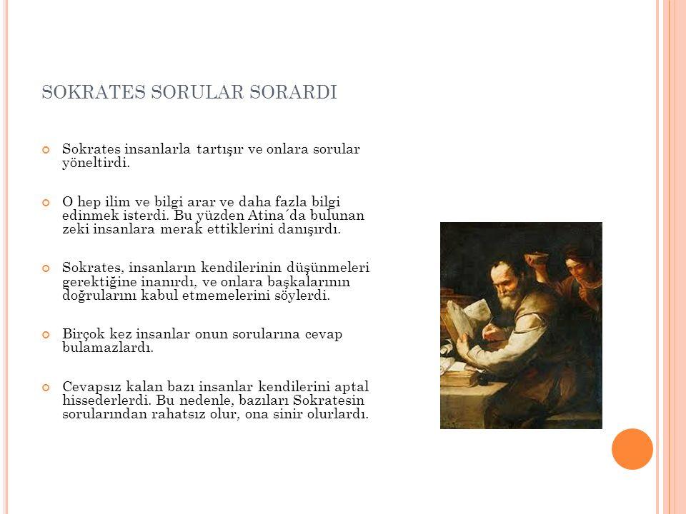 SOKRATES SORULAR SORARDI Sokrates insanlarla tartışır ve onlara sorular yöneltirdi. O hep ilim ve bilgi arar ve daha fazla bilgi edinmek isterdi. Bu y