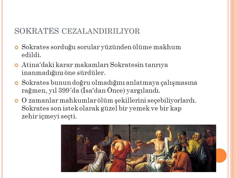 SOKRATES CEZALANDIRILIYOR Sokrates sorduğu sorular yüzünden ölüme makhum edildi. Atina'daki karar makamları Sokratesin tanrıya inanmadığını öne sürdül