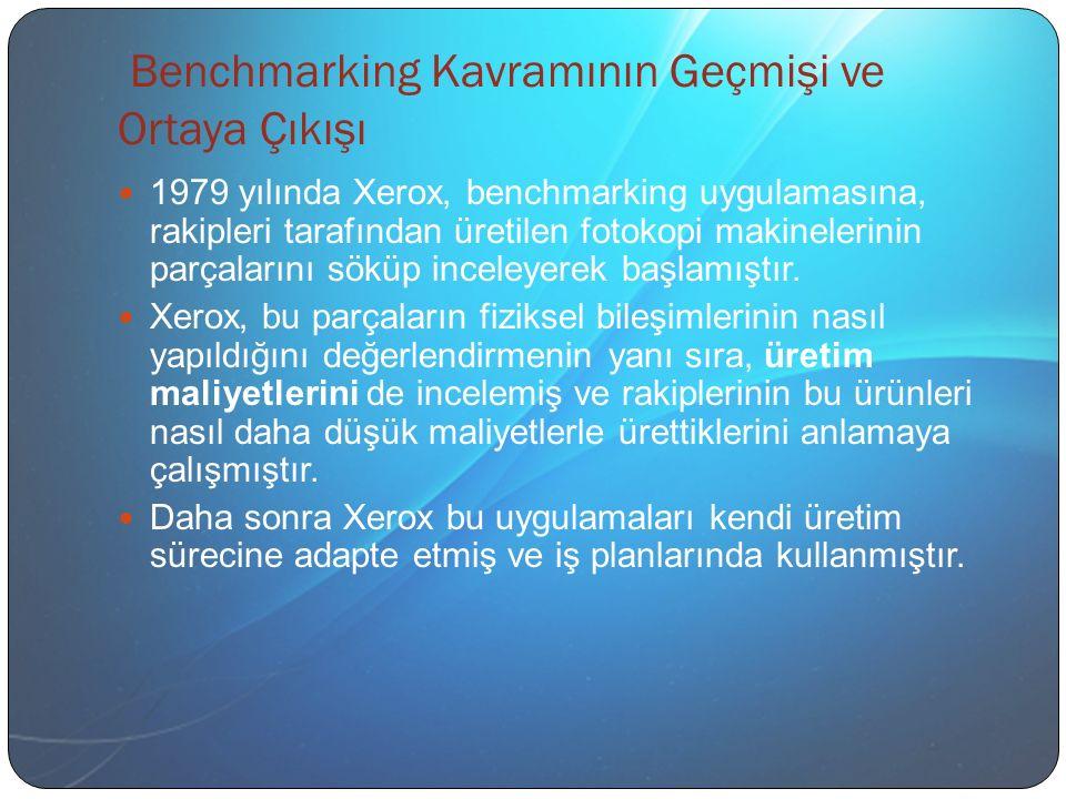 Benchmarking Kavramının Geçmişi ve Ortaya Çıkışı 1979 yılında Xerox, benchmarking uygulamasına, rakipleri tarafından üretilen fotokopi makinelerinin parçalarını söküp inceleyerek başlamıştır.