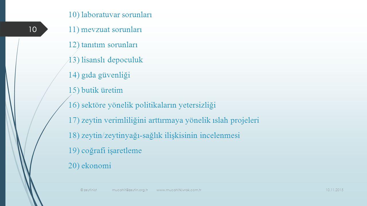 10.11.2015 © zeytinist mucahit@zeytin.org.tr www.mucahitkivrak.com.tr 10 10) laboratuvar sorunları 11) mevzuat sorunları 12) tanıtım sorunları 13) lisanslı depoculuk 14) gıda güvenliği 15) butik üretim 16) sektöre yönelik politikaların yetersizliği 17) zeytin verimliliğini arttırmaya yönelik ıslah projeleri 18) zeytin/zeytinyağı-sağlık ilişkisinin incelenmesi 19) coğrafi işaretleme 20) ekonomi