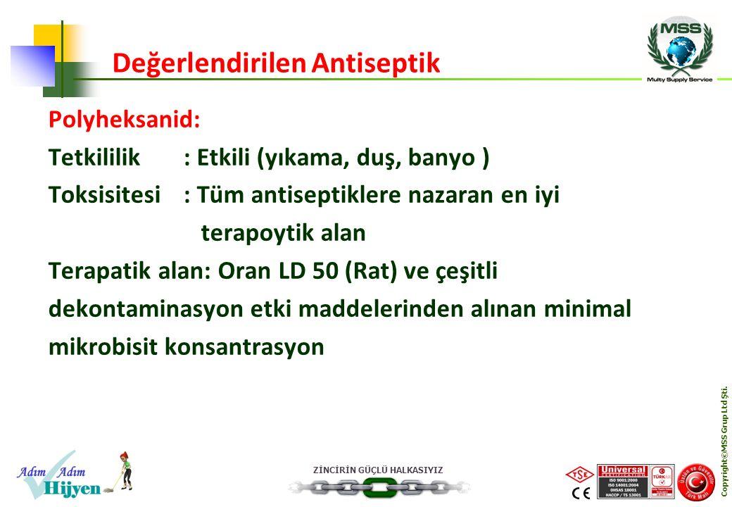 ZİNCİRİN GÜÇLÜ HALKASIYIZ Copyright©MSS Grup Ltd Şti. Polyheksanid: Tetkililik: Etkili (yıkama, duş, banyo ) Toksisitesi: Tüm antiseptiklere nazaran e