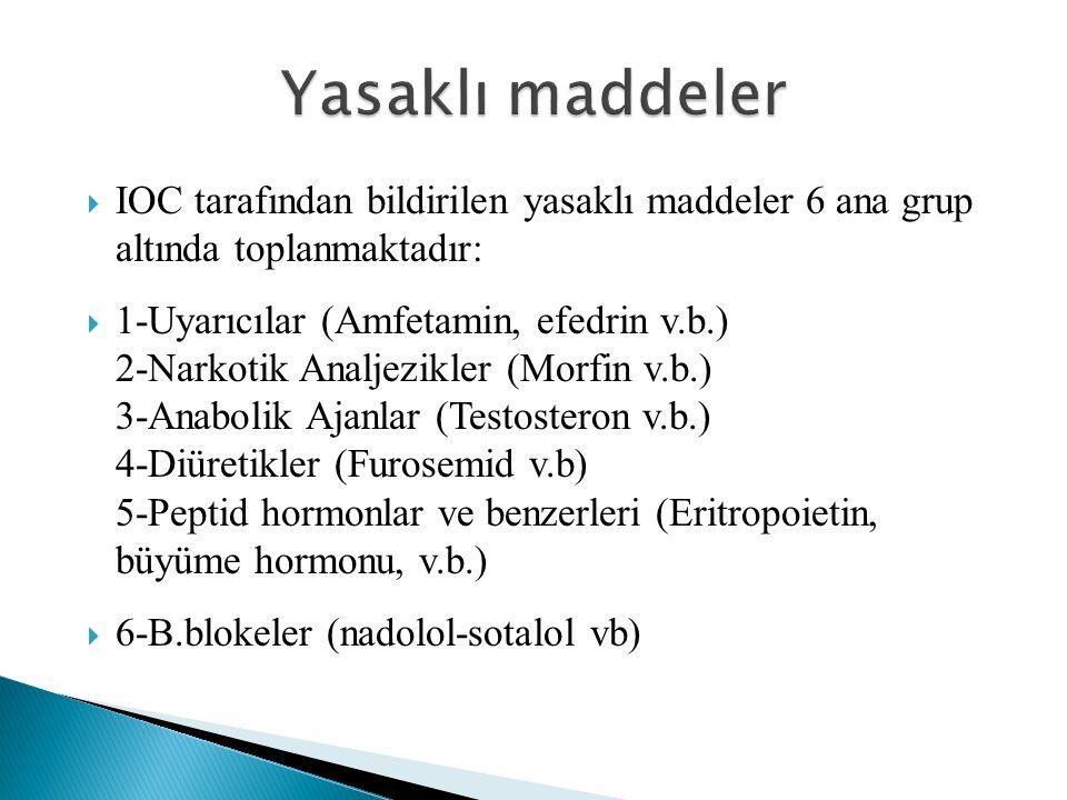  IOC tarafından bildirilen yasaklı maddeler 6 ana grup altında toplanmaktadır:  1-Uyarıcılar (Amfetamin, efedrin v.b.) 2-Narkotik Analjezikler (Morfin v.b.) 3-Anabolik Ajanlar (Testosteron v.b.) 4-Diüretikler (Furosemid v.b) 5-Peptid hormonlar ve benzerleri (Eritropoietin, büyüme hormonu, v.b.)  6-B.blokeler (nadolol-sotalol vb)