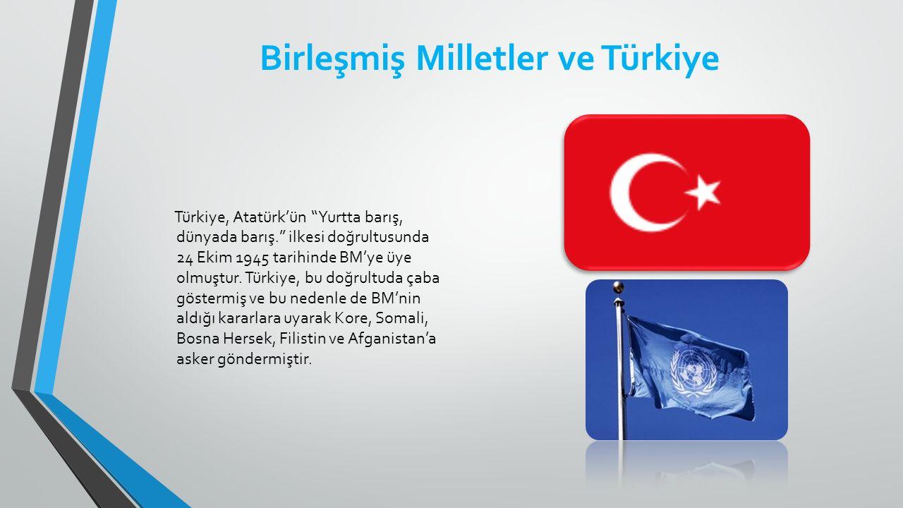"""Birleşmiş Milletler ve Türkiye Türkiye, Atatürk'ün """"Yurtta barış, dünyada barış."""" ilkesi doğrultusunda 24 Ekim 1945 tarihinde BM'ye üye olmuştur. Türk"""