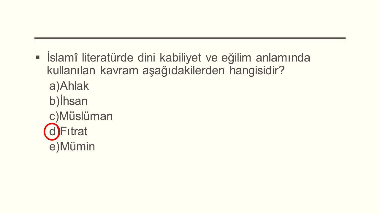  İslamî literatürde dini kabiliyet ve eğilim anlamında kullanılan kavram aşağıdakilerden hangisidir?  Ahlak  İhsan  Müslüman  Fıtrat  Mümin