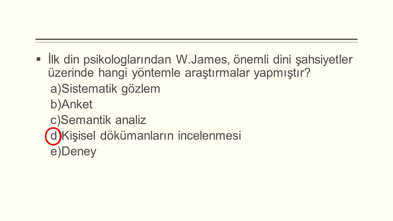  İlk din psikologlarından W.James, önemli dini şahsiyetler üzerinde hangi yöntemle araştırmalar yapmıştır?  Sistematik gözlem  Anket  Semantik
