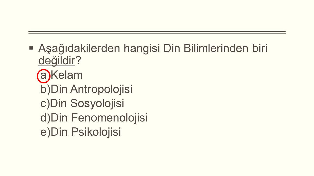  Aşağıdakilerden hangisi Din Bilimlerinden biri değildir?  Kelam  Din Antropolojisi  Din Sosyolojisi  Din Fenomenolojisi  Din Psikolojisi