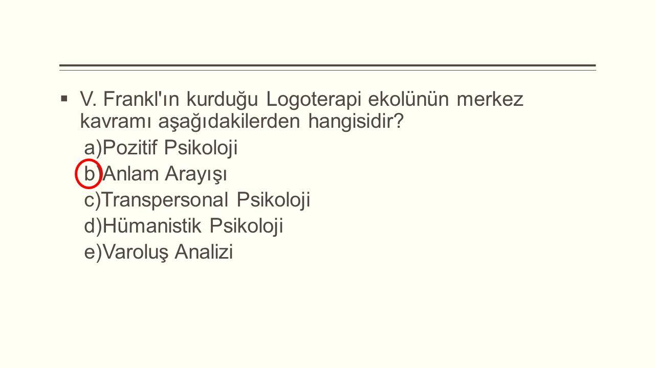  V. Frankl'ın kurduğu Logoterapi ekolünün merkez kavramı aşağıdakilerden hangisidir?  Pozitif Psikoloji  Anlam Arayışı  Transpersonal Psikoloji