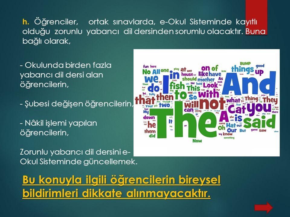 h. Öğrenciler, ortak sınavlarda, e-Okul Sisteminde kayıtlı olduğu zorunlu yabancı dil dersinden sorumlu olacaktır. Buna bağlı olarak, Bu konuyla ilgil