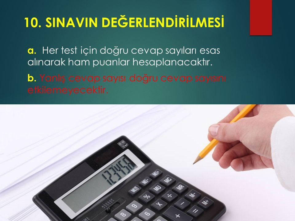 10. SINAVIN DEĞERLENDİRİLMESİ a. Her test için doğru cevap sayıları esas alınarak ham puanlar hesaplanacaktır. b. Yanlış cevap sayısı doğru cevap sayı
