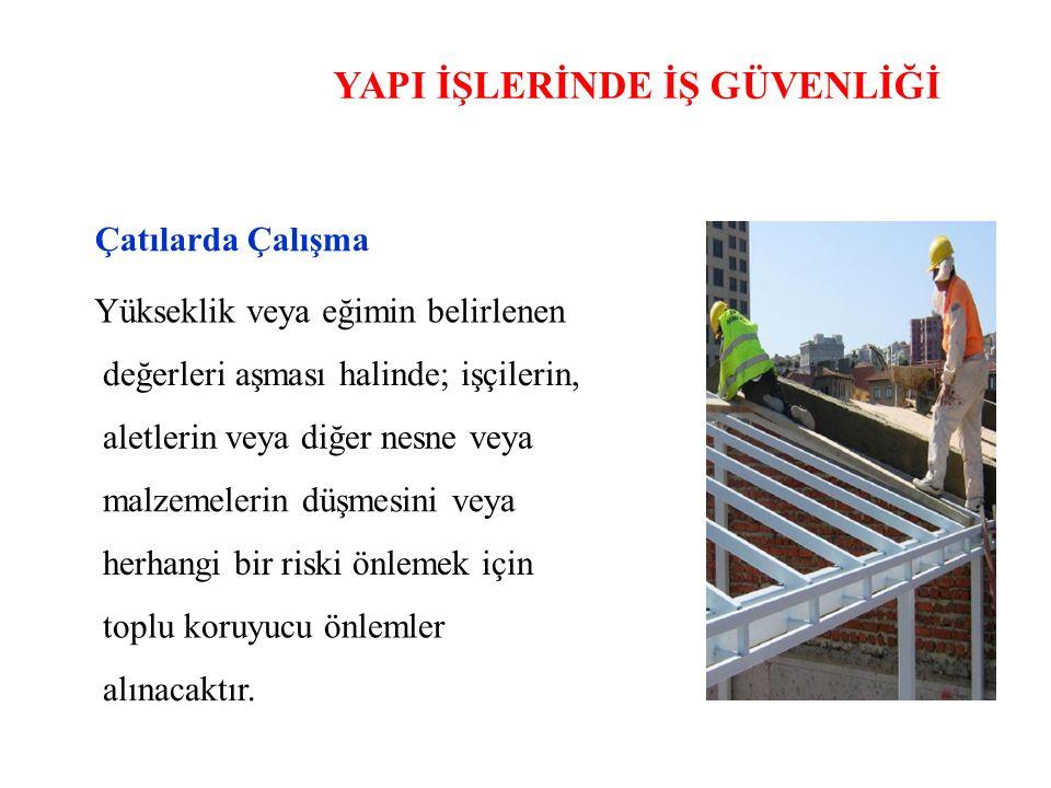YAPI İŞLERİNDE İŞ GÜVENLİĞİ Çatılarda Çalışma Yükseklik veya eğimin belirlenen değerleri aşması halinde; işçilerin, aletlerin veya diğer nesne veya ma