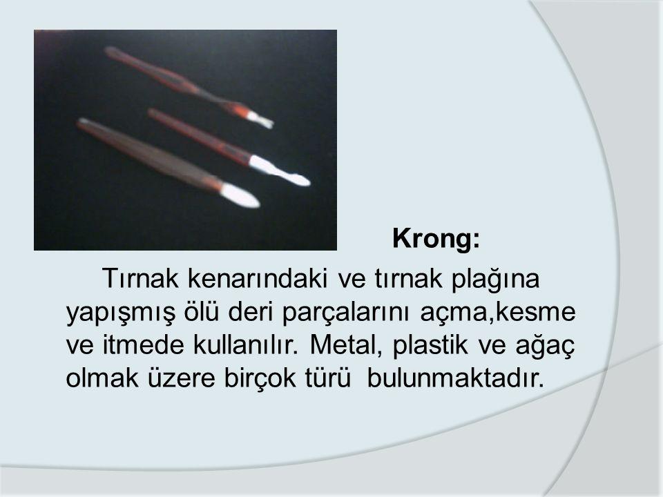 Krong: Tırnak kenarındaki ve tırnak plağına yapışmış ölü deri parçalarını açma,kesme ve itmede kullanılır.