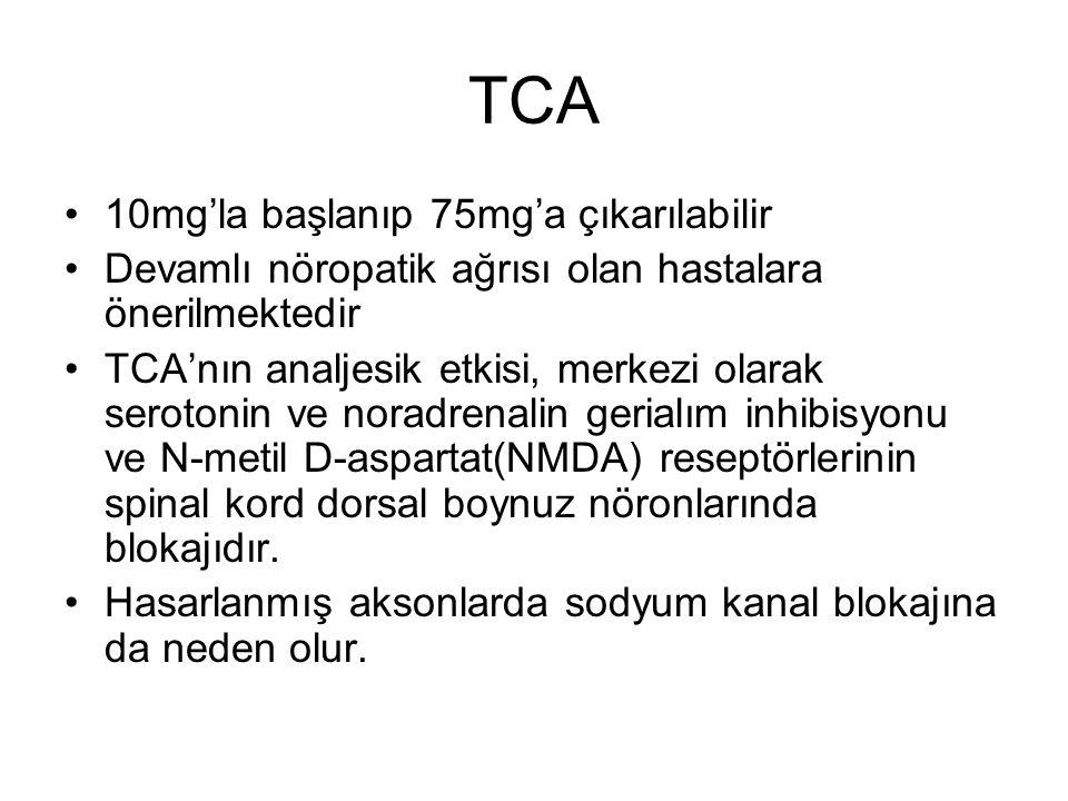 TCA 10mg'la başlanıp 75mg'a çıkarılabilir Devamlı nöropatik ağrısı olan hastalara önerilmektedir TCA'nın analjesik etkisi, merkezi olarak serotonin ve noradrenalin gerialım inhibisyonu ve N-metil D-aspartat(NMDA) reseptörlerinin spinal kord dorsal boynuz nöronlarında blokajıdır.