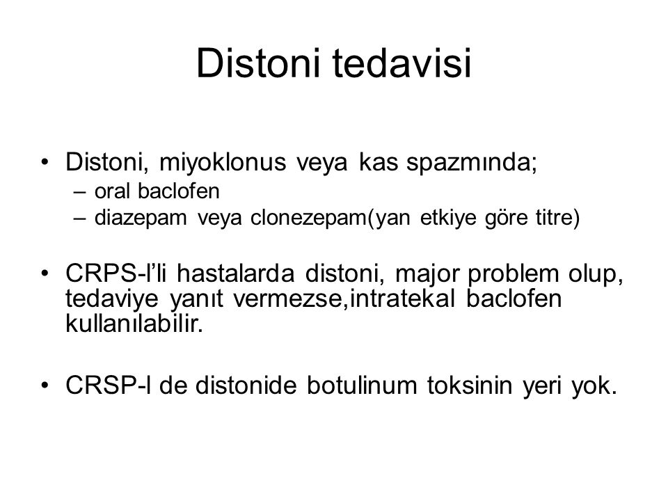 Distoni tedavisi Distoni, miyoklonus veya kas spazmında; –oral baclofen –diazepam veya clonezepam(yan etkiye göre titre) CRPS-l'li hastalarda distoni, major problem olup, tedaviye yanıt vermezse,intratekal baclofen kullanılabilir.