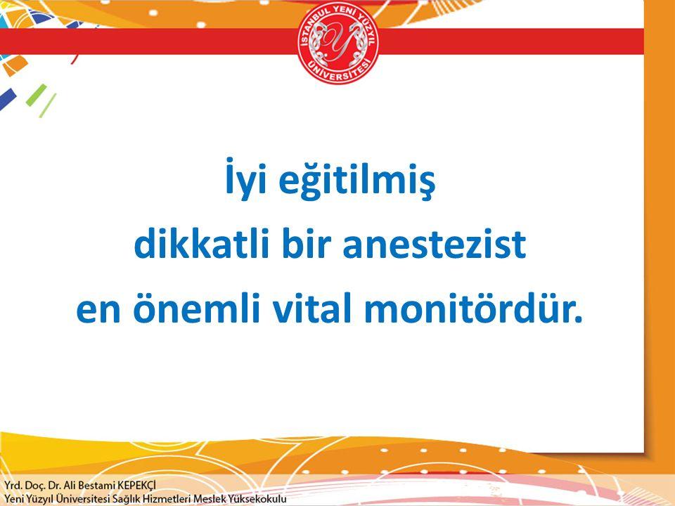 İyi eğitilmiş dikkatli bir anestezist en önemli vital monitördür.