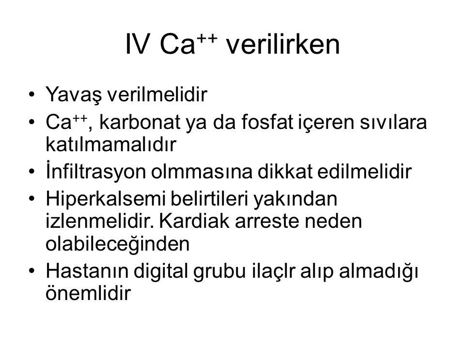 IV Ca ++ verilirken Yavaş verilmelidir Ca ++, karbonat ya da fosfat içeren sıvılara katılmamalıdır İnfiltrasyon olmmasına dikkat edilmelidir Hiperkals