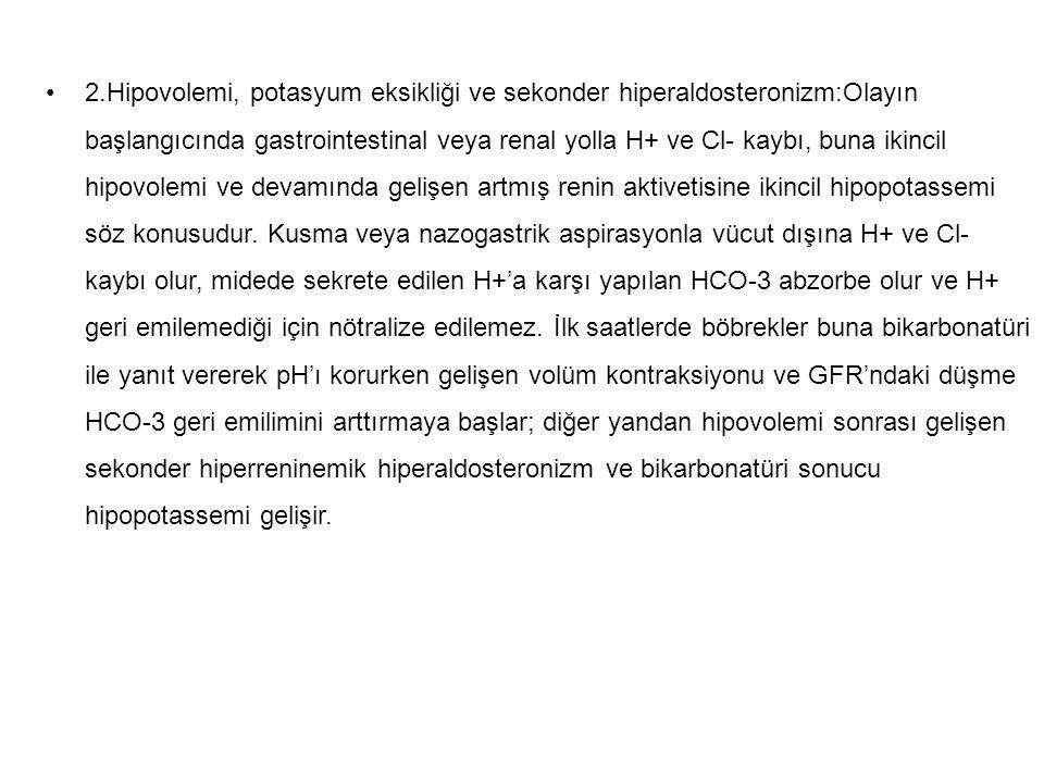 2.Hipovolemi, potasyum eksikliği ve sekonder hiperaldosteronizm:Olayın başlangıcında gastrointestinal veya renal yolla H+ ve Cl- kaybı, buna ikincil h