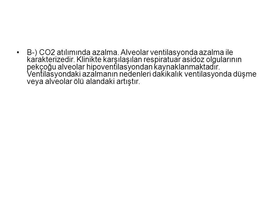 B-) CO2 atılımında azalma. Alveolar ventilasyonda azalma ile karakterizedir. Klinikte karşılaşılan respiratuar asidoz olgularının pekçoğu alveolar hip