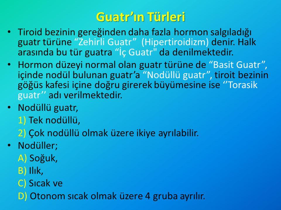 """Guatr'ın Türleri Tiroid bezinin gereğinden daha fazla hormon salgıladığı guatr türüne """"Zehirli Guatr"""" (Hipertiroidizm) denir. Halk arasında bu tür gua"""