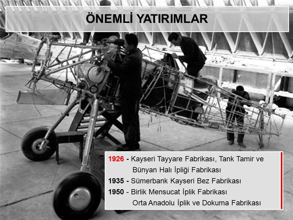 ÖNEMLİ YATIRIMLAR 1926 - Kayseri Tayyare Fabrikası, Tank Tamir ve Bünyan Halı İpliği Fabrikası 1935 - Sümerbank Kayseri Bez Fabrikası 1950 - Birlik Me