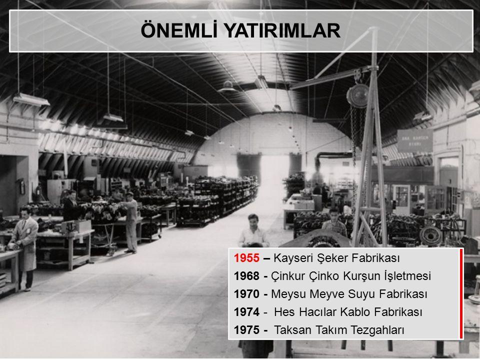 ÖNEMLİ YATIRIMLAR 1955 – Kayseri Şeker Fabrikası 1968 - Çinkur Çinko Kurşun İşletmesi 1970 - Meysu Meyve Suyu Fabrikası 1974 - Hes Hacılar Kablo Fabri
