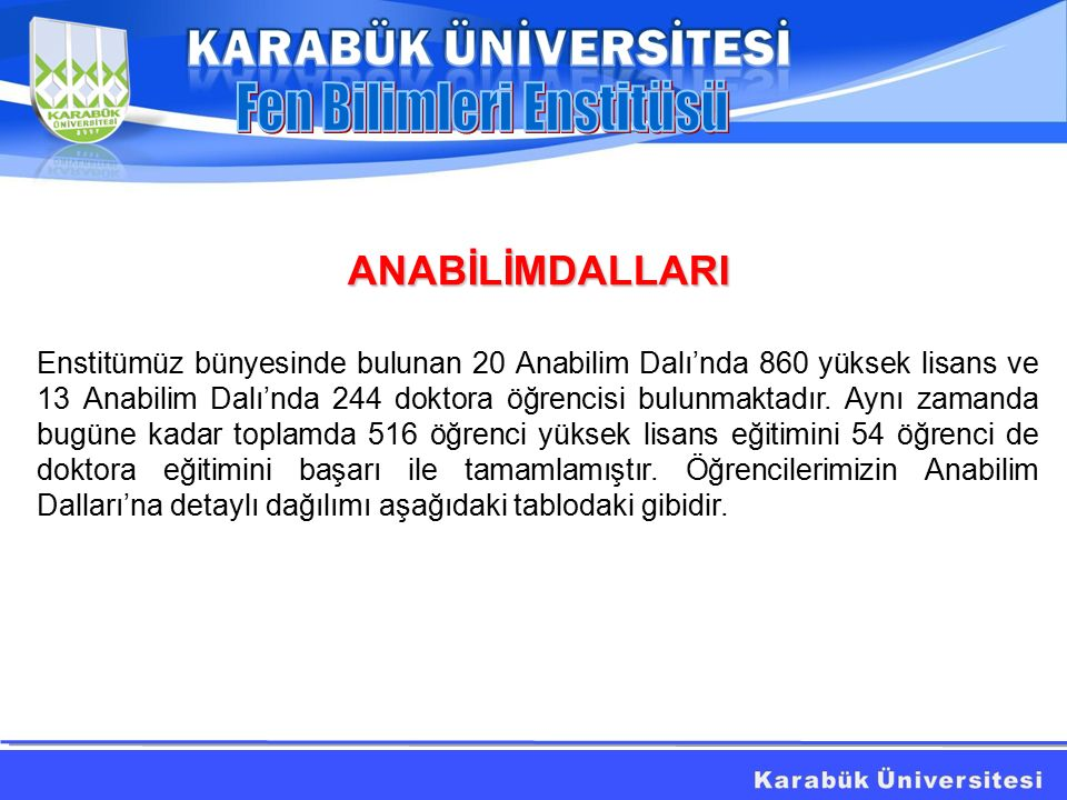 ANABİLİMDALLARI Enstitümüz bünyesinde bulunan 20 Anabilim Dalı'nda 860 yüksek lisans ve 13 Anabilim Dalı'nda 244 doktora öğrencisi bulunmaktadır.