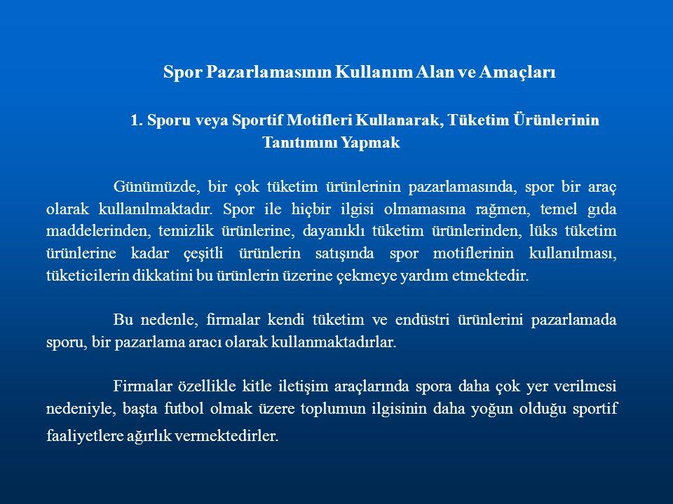 Spor Pazarlamasının Kullanım Alan ve Amaçları 1. Sporu veya Sportif Motifleri Kullanarak, Tüketim Ürünlerinin Tanıtımını Yapmak Günümüzde, bir çok tük