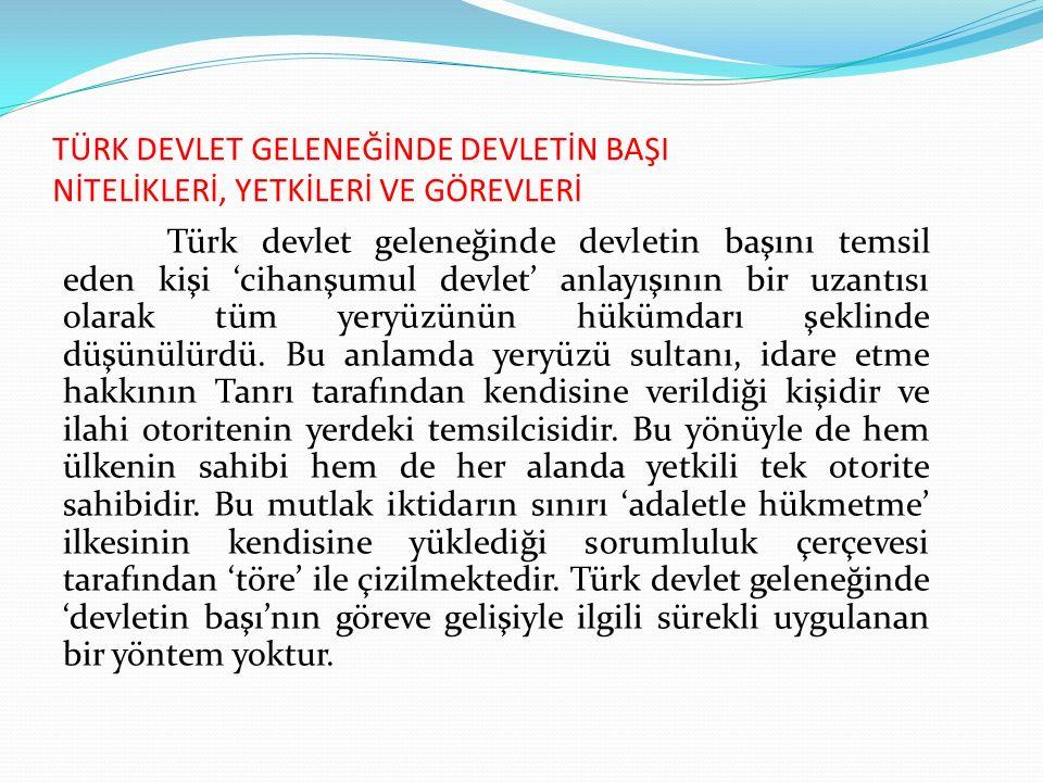 TÜRK DEVLET GELENEĞİNDE DEVLETİN BAŞI NİTELİKLERİ, YETKİLERİ VE GÖREVLERİ Türk devlet geleneğinde devletin başını temsil eden kişi 'cihanşumul devlet'