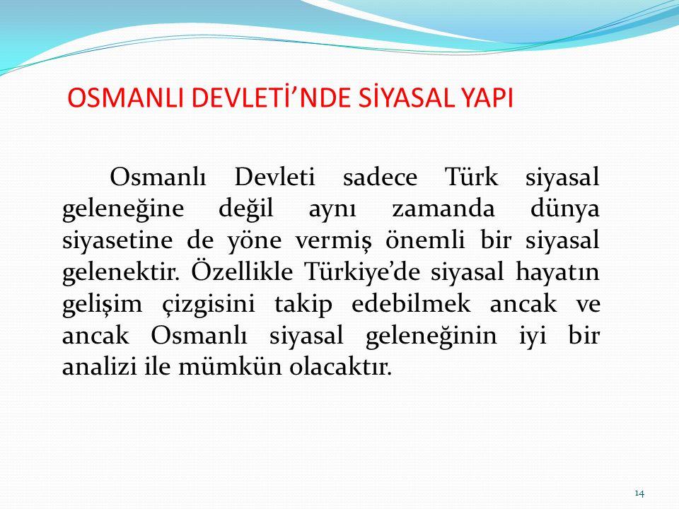 OSMANLI DEVLETİ'NDE SİYASAL YAPI Osmanlı Devleti sadece Türk siyasal geleneğine değil aynı zamanda dünya siyasetine de yöne vermiş önemli bir siyasal