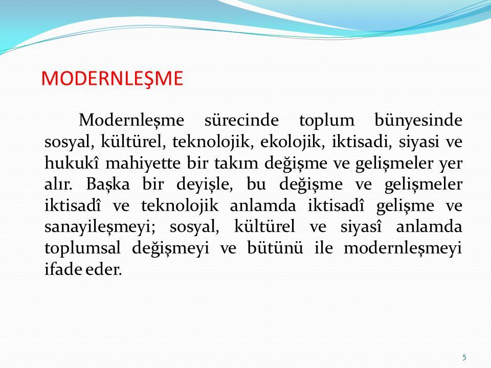 MODERNLEŞME Modernleşme sürecinde toplum bünyesinde sosyal, kültürel, teknolojik, ekolojik, iktisadi, siyasi ve hukukî mahiyette bir takım değişme ve