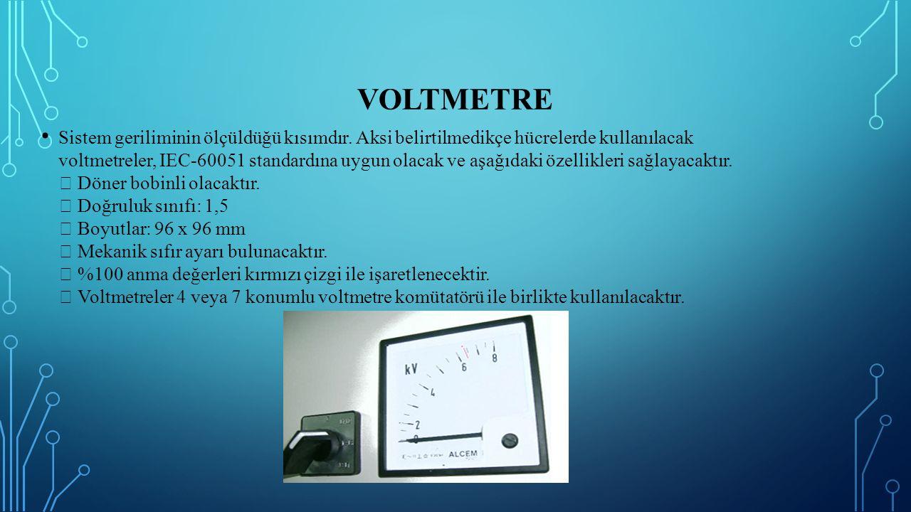 VOLTMETRE Sistem geriliminin ölçüldüğü kısımdır. Aksi belirtilmedikçe hücrelerde kullanılacak voltmetreler, IEC-60051 standardına uygun olacak ve aşağ