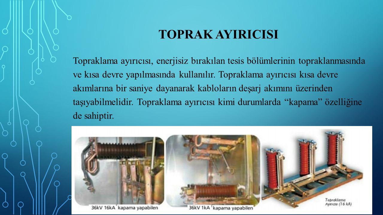 TOPRAK AYIRICISI Topraklama ayırıcısı, enerjisiz bırakılan tesis bölümlerinin topraklanmasında ve kısa devre yapılmasında kullanılır. Topraklama ayırı