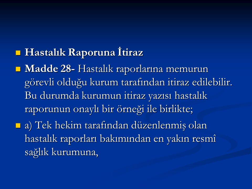 Hastalık Raporuna İtiraz Hastalık Raporuna İtiraz Madde 28- Hastalık raporlarına memurun görevli olduğu kurum tarafından itiraz edilebilir. Bu durumda