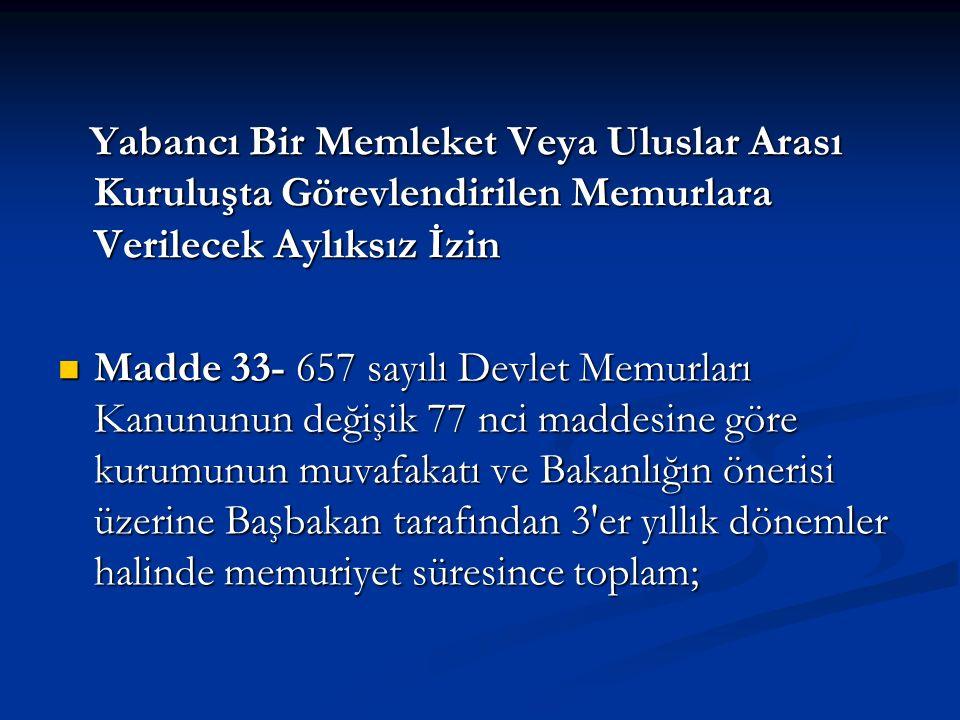 Yabancı Bir Memleket Veya Uluslar Arası Kuruluşta Görevlendirilen Memurlara Verilecek Aylıksız İzin Yabancı Bir Memleket Veya Uluslar Arası Kuruluşta Görevlendirilen Memurlara Verilecek Aylıksız İzin Madde 33- 657 sayılı Devlet Memurları Kanununun değişik 77 nci maddesine göre kurumunun muvafakatı ve Bakanlığın önerisi üzerine Başbakan tarafından 3 er yıllık dönemler halinde memuriyet süresince toplam; Madde 33- 657 sayılı Devlet Memurları Kanununun değişik 77 nci maddesine göre kurumunun muvafakatı ve Bakanlığın önerisi üzerine Başbakan tarafından 3 er yıllık dönemler halinde memuriyet süresince toplam;