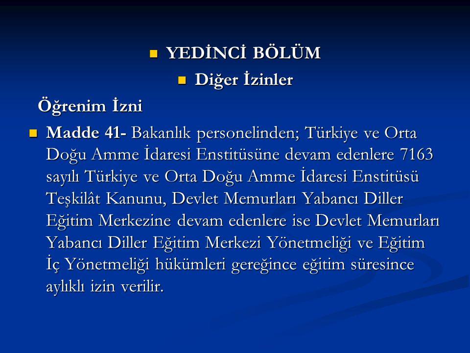 YEDİNCİ BÖLÜM YEDİNCİ BÖLÜM Diğer İzinler Diğer İzinler Öğrenim İzni Öğrenim İzni Madde 41- Bakanlık personelinden; Türkiye ve Orta Doğu Amme İdaresi Enstitüsüne devam edenlere 7163 sayılı Türkiye ve Orta Doğu Amme İdaresi Enstitüsü Teşkilât Kanunu, Devlet Memurları Yabancı Diller Eğitim Merkezine devam edenlere ise Devlet Memurları Yabancı Diller Eğitim Merkezi Yönetmeliği ve Eğitim İç Yönetmeliği hükümleri gereğince eğitim süresince aylıklı izin verilir.