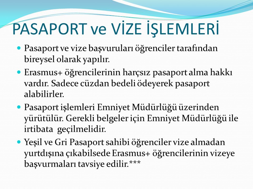 PASAPORT ve VİZE İŞLEMLERİ Pasaport ve vize başvuruları öğrenciler tarafından bireysel olarak yapılır. Erasmus+ öğrencilerinin harçsız pasaport alma h