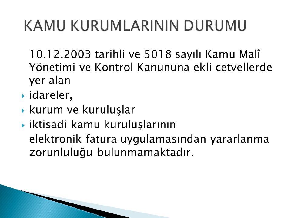 10.12.2003 tarihli ve 5018 sayılı Kamu Malî Yönetimi ve Kontrol Kanununa ekli cetvellerde yer alan  idareler,  kurum ve kuruluşlar  iktisadi kamu kuruluşlarının elektronik fatura uygulamasından yararlanma zorunluluğu bulunmamaktadır.