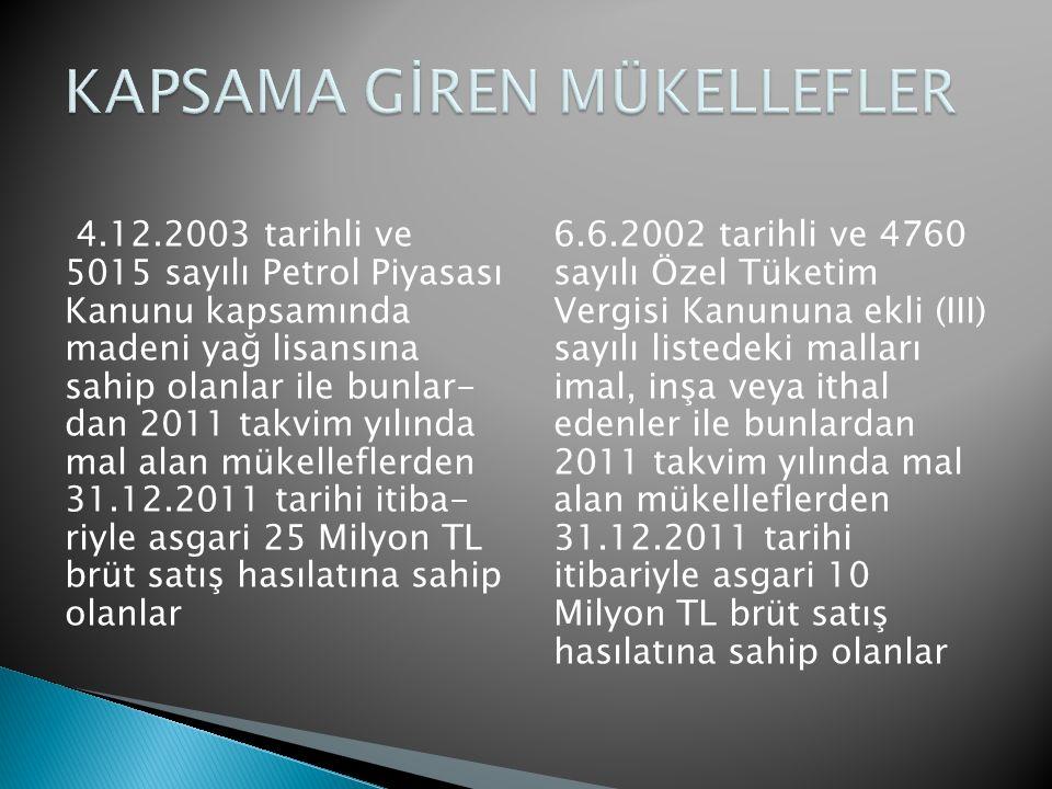 4.12.2003 tarihli ve 5015 sayılı Petrol Piyasası Kanunu kapsamında madeni yağ lisansına sahip olanlar ile bunlar- dan 2011 takvim yılında mal alan mükelleflerden 31.12.2011 tarihi itiba- riyle asgari 25 Milyon TL brüt satış hasılatına sahip olanlar 6.6.2002 tarihli ve 4760 sayılı Özel Tüketim Vergisi Kanununa ekli (III) sayılı listedeki malları imal, inşa veya ithal edenler ile bunlardan 2011 takvim yılında mal alan mükelleflerden 31.12.2011 tarihi itibariyle asgari 10 Milyon TL brüt satış hasılatına sahip olanlar