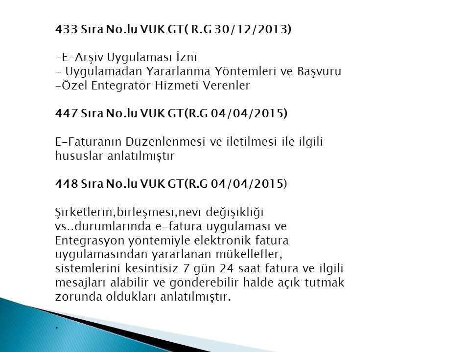 433 Sıra No.lu VUK GT( R.G 30/12/2013) -E-Arşiv Uygulaması İzni - Uygulamadan Yararlanma Yöntemleri ve Başvuru -Özel Entegratör Hizmeti Verenler 447 Sıra No.lu VUK GT(R.G 04/04/2015) E-Faturanın Düzenlenmesi ve iletilmesi ile ilgili hususlar anlatılmıştır 448 Sıra No.lu VUK GT(R.G 04/04/2015) Şirketlerin,birleşmesi,nevi değişikliği vs..durumlarında e-fatura uygulaması ve Entegrasyon yöntemiyle elektronik fatura uygulamasından yararlanan mükellefler, sistemlerini kesintisiz 7 gün 24 saat fatura ve ilgili mesajları alabilir ve gönderebilir halde açık tutmak zorunda oldukları anlatılmıştır..