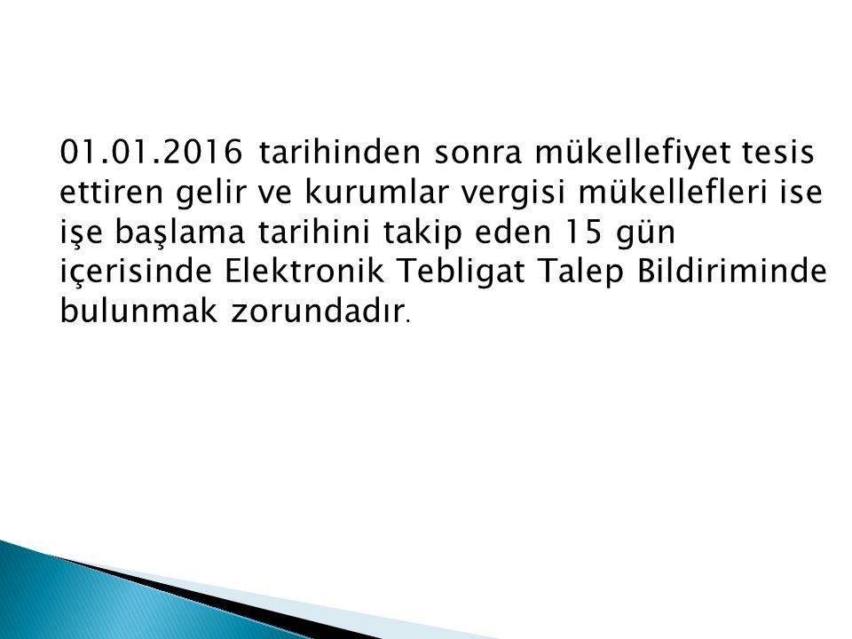 01.01.2016 tarihinden sonra mükellefiyet tesis ettiren gelir ve kurumlar vergisi mükellefleri ise işe başlama tarihini takip eden 15 gün içerisinde Elektronik Tebligat Talep Bildiriminde bulunmak zorundadır.
