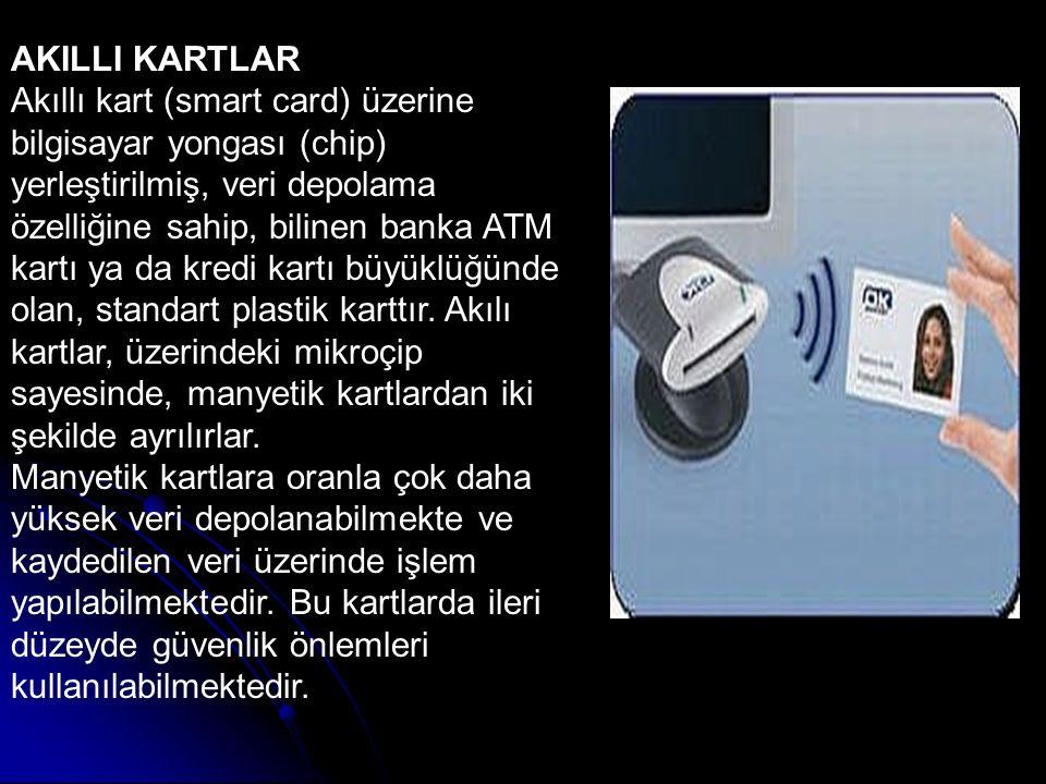 AKILLI KARTLAR Akıllı kart (smart card) üzerine bilgisayar yongası (chip) yerleştirilmiş, veri depolama özelliğine sahip, bilinen banka ATM kartı ya d