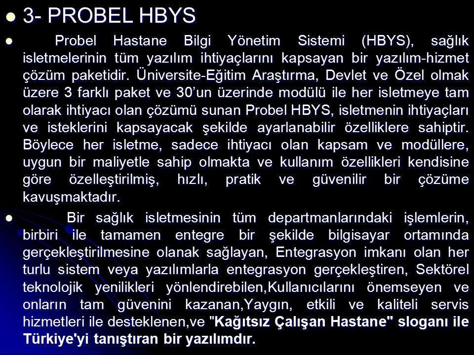 3- PROBEL HBYS 3- PROBEL HBYS Probel Hastane Bilgi Yönetim Sistemi (HBYS), sağlık isletmelerinin tüm yazılım ihtiyaçlarını kapsayan bir yazılım-hizmet