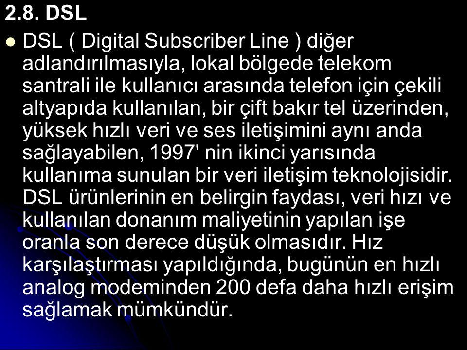 2.8. DSL DSL ( Digital Subscriber Line ) diğer adlandırılmasıyla, lokal bölgede telekom santrali ile kullanıcı arasında telefon için çekili altyapıda