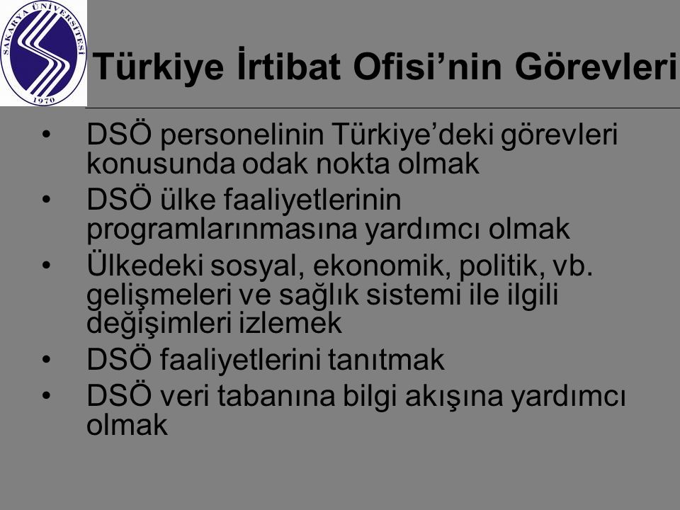 Türkiye İrtibat Ofisi'nin Görevleri DSÖ personelinin Türkiye'deki görevleri konusunda odak nokta olmak DSÖ ülke faaliyetlerinin programlarınmasına yardımcı olmak Ülkedeki sosyal, ekonomik, politik, vb.